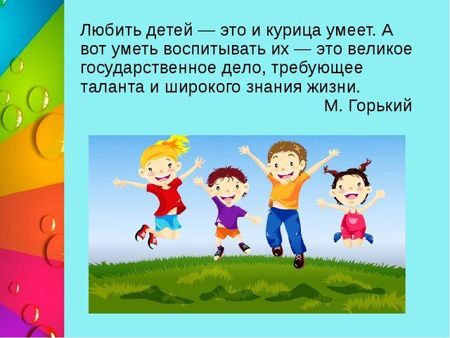 Любить детей — это и курица умеет. А вот уметь воспитывать их — это великое г...