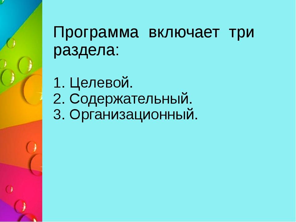 Программа включает три раздела: 1. Целевой. 2. Содержательный. 3. Организацио...