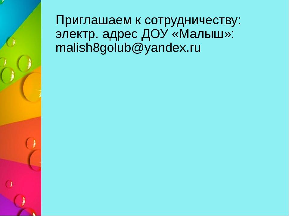 Приглашаем к сотрудничеству: электр. адрес ДОУ «Малыш»: malish8golub@yandex.ru