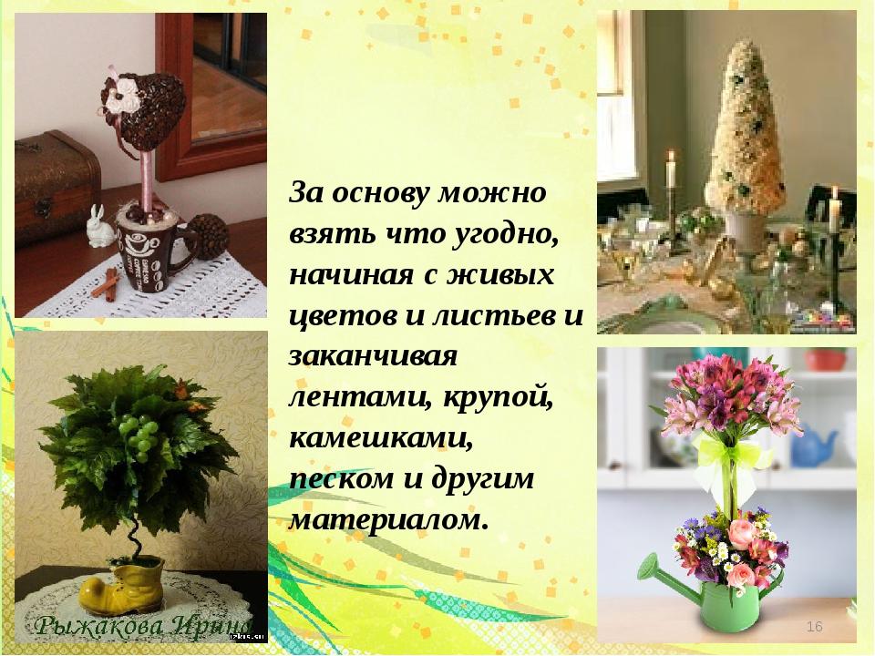 За основу можно взять что угодно, начиная с живых цветов и листьев и заканчив...