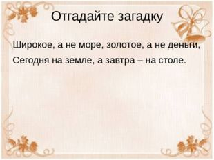 Отгадайте загадку Широкое, а не море, золотое, а не деньги, Сегодня на земле,