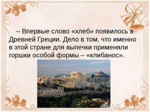 – Впервые слово «хлеб» появилось в Древней Греции. Дело в том, что именно в