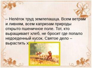 – Нелёгок труд землепашца. Всем ветрам и ливням, всем капризам природы откры
