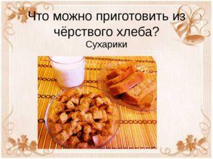 Что можно приготовить из чёрствого хлеба? Сухарики