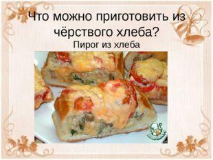Что можно приготовить из чёрствого хлеба? Пирог из хлеба