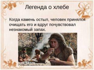 Легенда о хлебе Когда камень остыл, человек принялся очищать его и вдруг почу