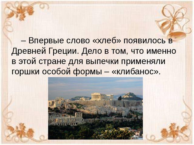– Впервые слово «хлеб» появилось в Древней Греции. Дело в том, что именно в...
