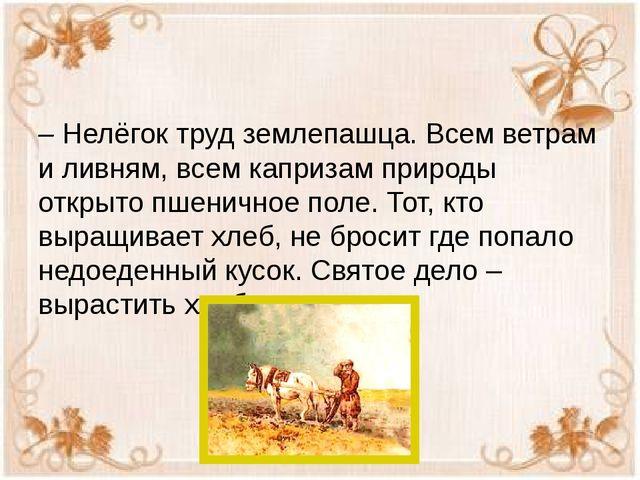 – Нелёгок труд землепашца. Всем ветрам и ливням, всем капризам природы откры...