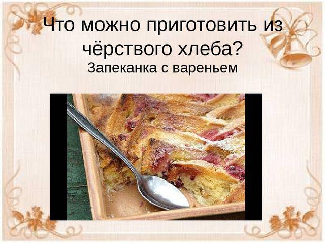 Что можно приготовить из чёрствого хлеба? Запеканка с вареньем