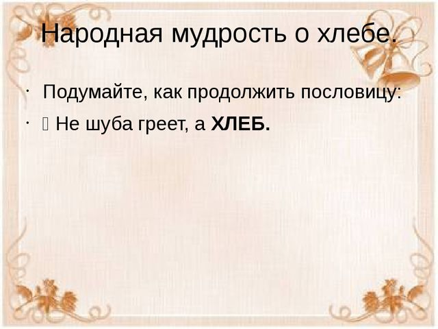 Народная мудрость о хлебе. Подумайте, как продолжить пословицу: Ÿ Не шуба гре...