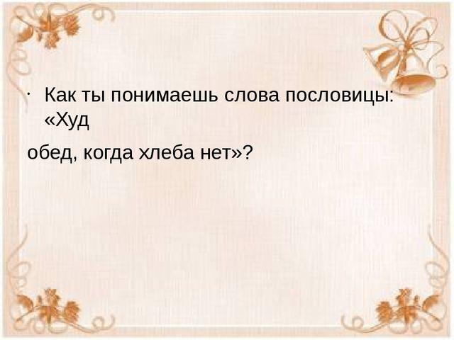 Как ты понимаешь слова пословицы: «Худ обед, когда хлеба нет»?
