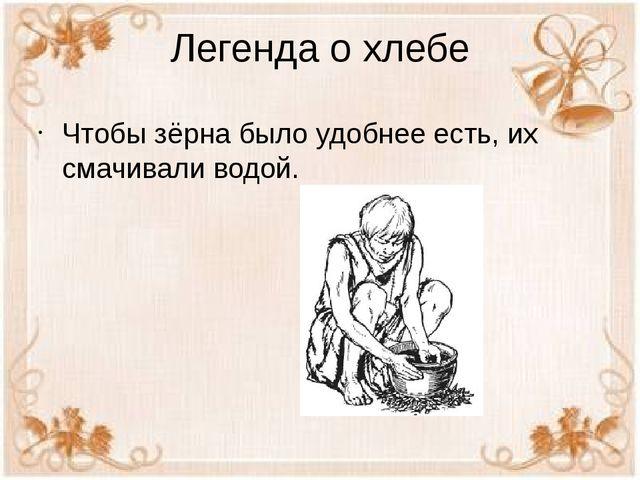 Легенда о хлебе Чтобы зёрна было удобнее есть, их смачивали водой.