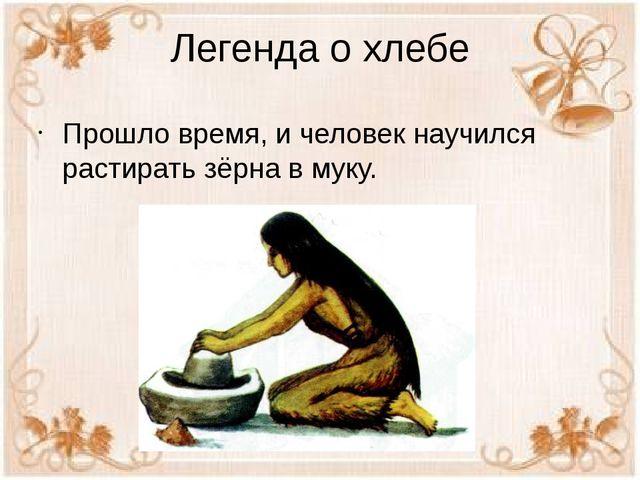 Легенда о хлебе Прошло время, и человек научился растирать зёрна в муку.