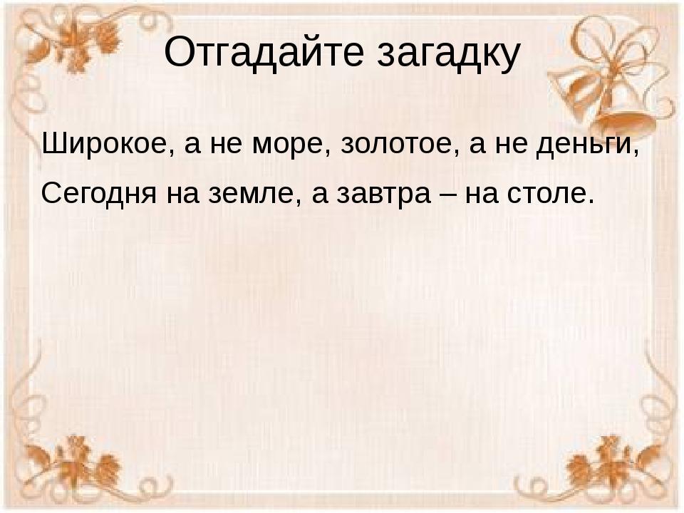Отгадайте загадку Широкое, а не море, золотое, а не деньги, Сегодня на земле,...