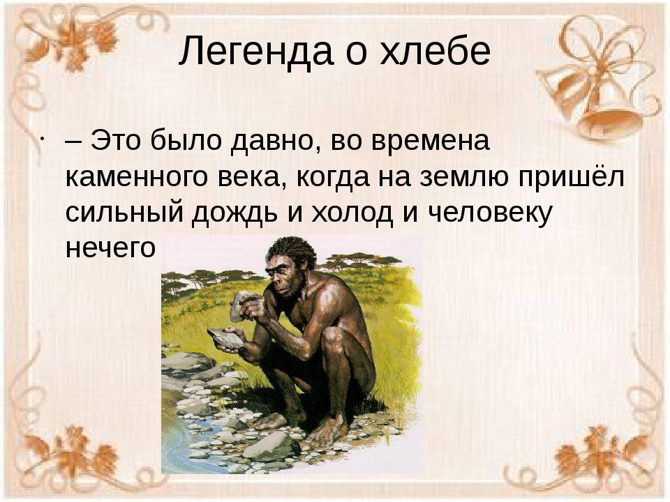 Легенда о хлебе – Это было давно, во времена каменного века, когда на землю п...