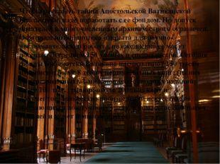 Чтобы раскрыть тайны Апостольской Ватиканской Библиотеки, надо поработать с е