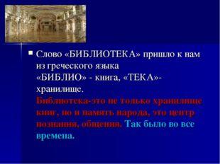 Слово «БИБЛИОТЕКА» пришло к нам из греческого языка «БИБЛИО» - книга, «ТЕКА»-