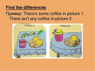 Find the differences Пример: There's some coffee in picture 1. There isn't an