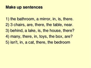 Make up sentences 1) the bathroom, a mirror, in, is, there. 2) 3 chairs, are,