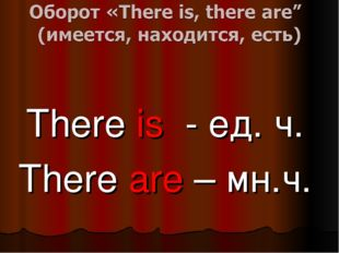 There is - ед. ч. There are – мн.ч.