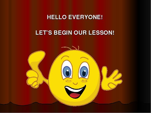 HELLO EVERYONE! LET'S BEGIN OUR LESSON!
