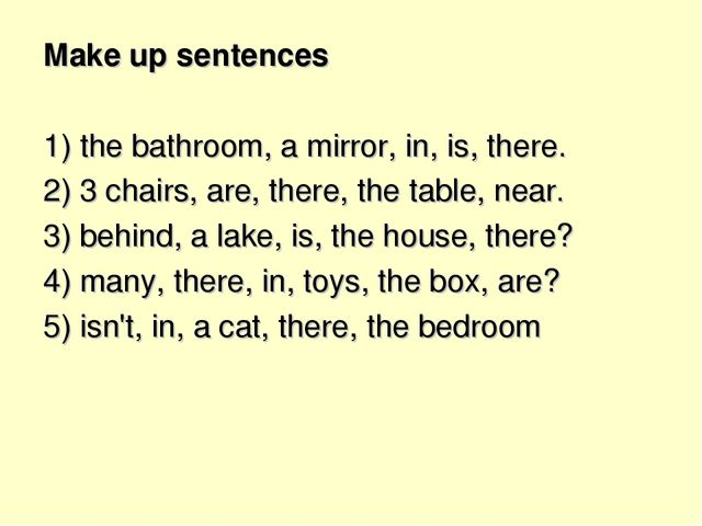 Make up sentences 1) the bathroom, a mirror, in, is, there. 2) 3 chairs, are,...