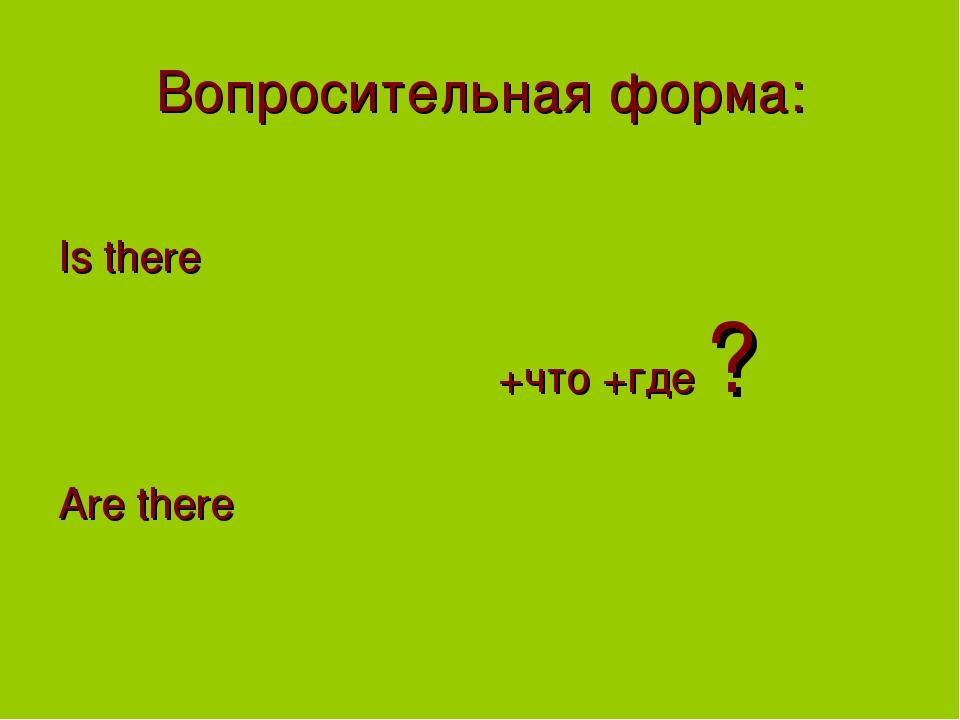 Вопросительная форма: Is there Are there +что +где ?