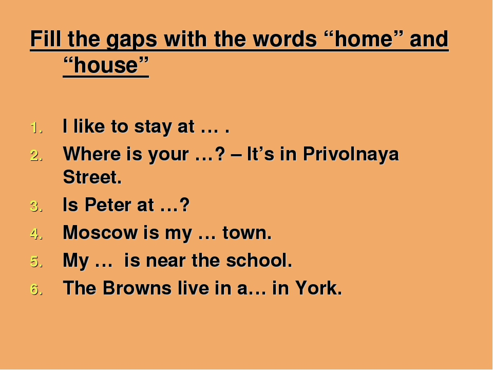 "Fill the gaps with the words ""home"" and ""house"" I like to stay at … . Where i..."