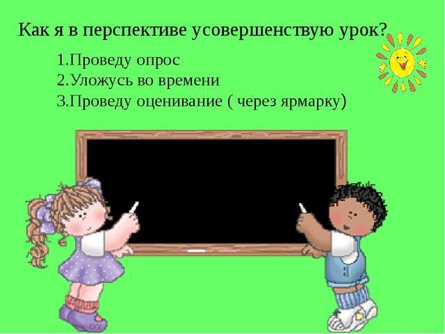 Как я в перспективе усовершенствую урок? 1.Проведу опрос 2.Уложусь во времени...