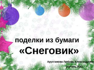 поделки из бумаги «Снеговик» Арустамова Любовь Александровна, учитель ИЗО, МБ
