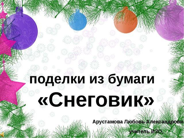 поделки из бумаги «Снеговик» Арустамова Любовь Александровна, учитель ИЗО, МБ...