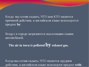 Когда мы хотим сказать, ЧТО или КТО является причиной действия, в английском