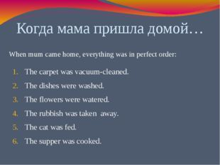 Когда мама пришла домой… The carpet was vacuum-cleaned. The dishes were washe