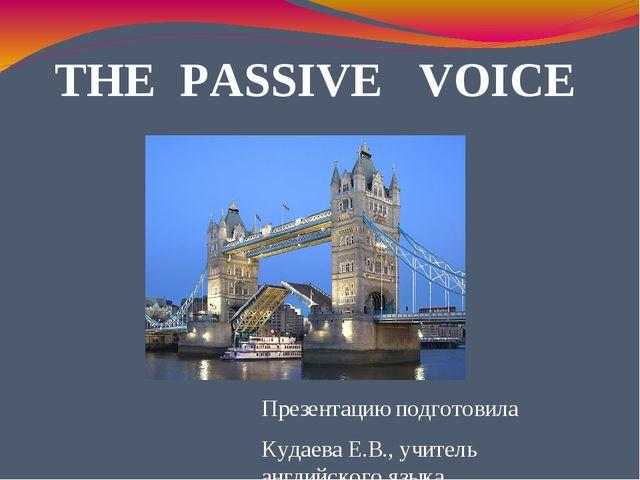 THE PASSIVE VOICE Презентацию подготовила Кудаева Е.В., учитель английского я...