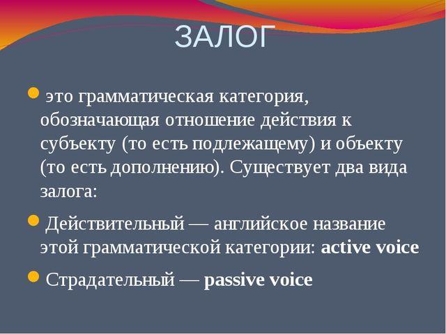 ЗАЛОГ это грамматическая категория, обозначающая отношение действия к субъект...