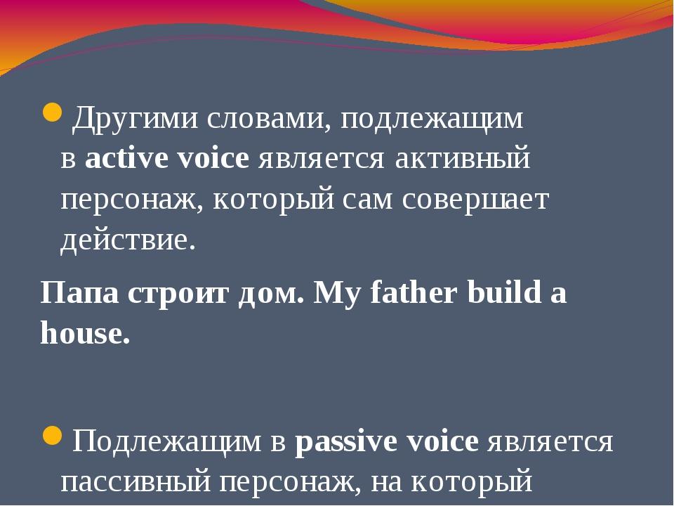 Другими словами, подлежащим вactive voice является активный персонаж, котор...