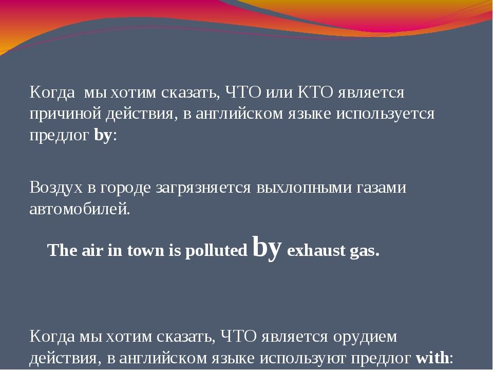 Когда мы хотим сказать, ЧТО или КТО является причиной действия, в английском...