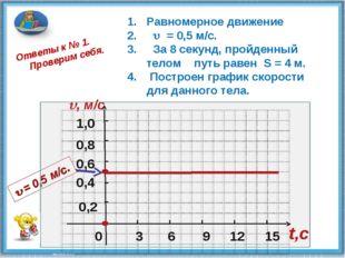 0 0,2 0,4 0,6 1,0 , м/c 3 6 9 12 15 t,c Ответы к № 1. Проверим себя. 0,8 Рав