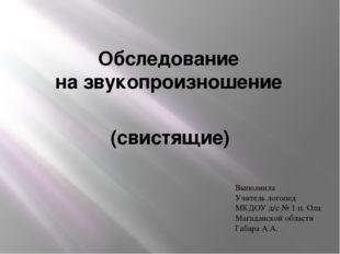 Обследование на звукопроизношение (свистящие) Выполнила Учитель логопед МКДОУ