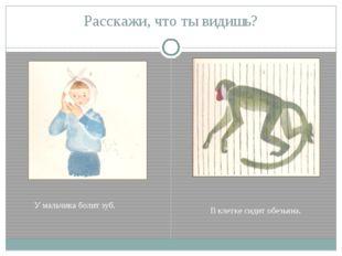 Расскажи, что ты видишь? У мальчика болит зуб. В клетке сидит обезьяна.