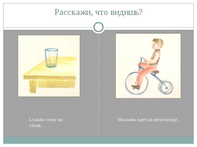 Расскажи, что видишь? Стакан стоит на столе. Мальчик едет на велосипеде.