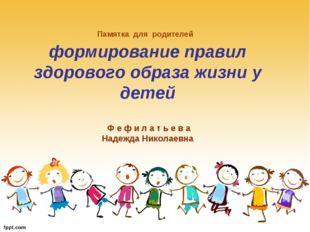 Памятка для родителей формирование правил здорового образа жизни у детей Ф е