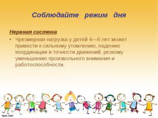 Соблюдайте режим дня Нервная система Чрезмерная нагрузка у детей 4—6 лет може