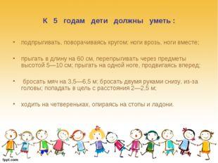 К 5 годам дети должны уметь : подпрыгивать, поворачиваясь кругом; ноги врозь,