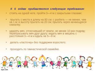 К 6 годам прибавляются следующие требования: стоять на одной ноге, пройти 3—4