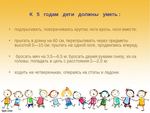 К 5 годам дети должны уметь : подпрыгивать, поворачиваясь кругом; ноги врозь,...