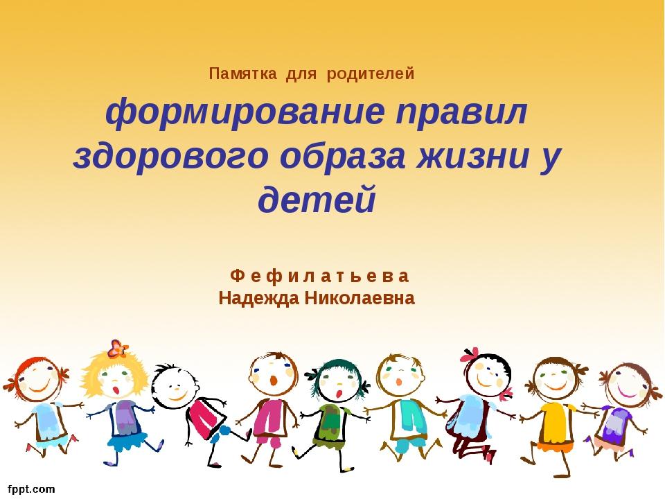 Памятка для родителей формирование правил здорового образа жизни у детей Ф е...