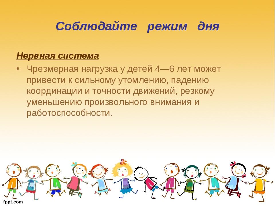 Соблюдайте режим дня Нервная система Чрезмерная нагрузка у детей 4—6 лет може...