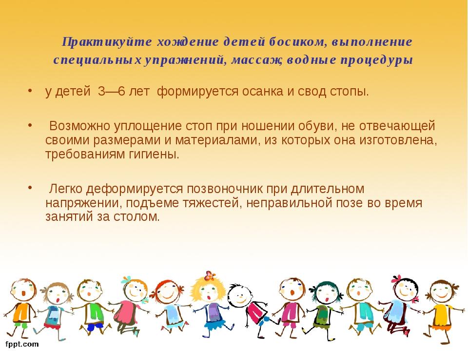 Практикуйте хождение детей босиком, выполнение специальных упражнений, масса...