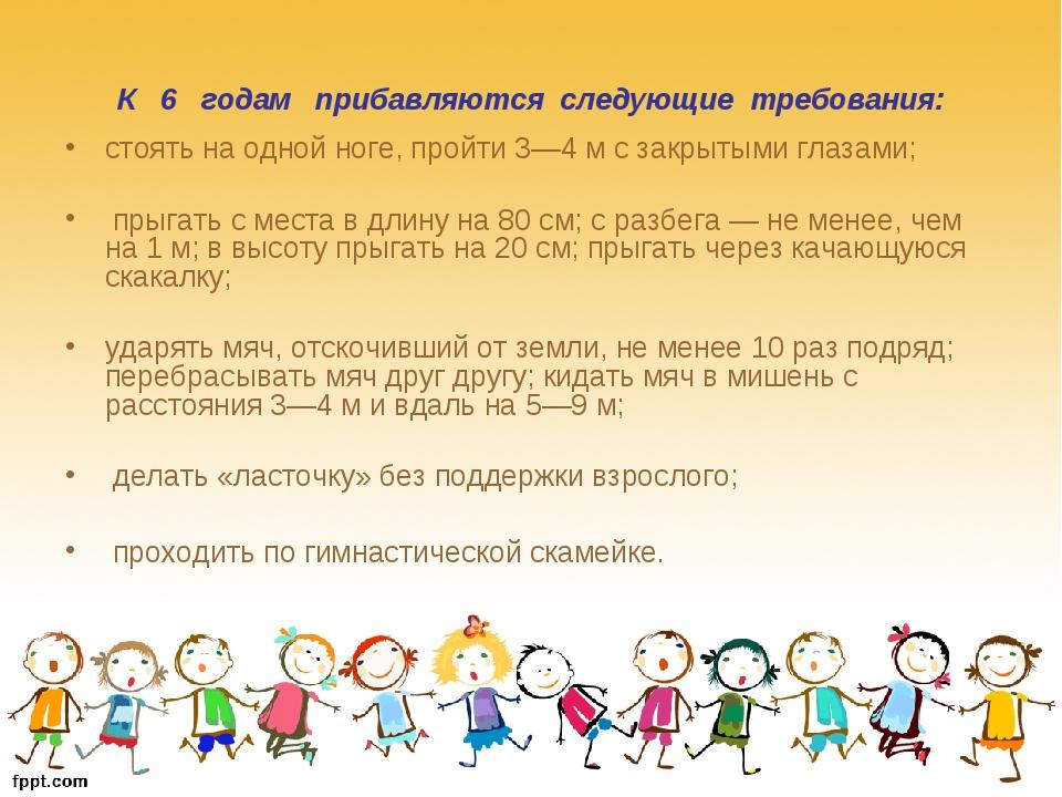 К 6 годам прибавляются следующие требования: стоять на одной ноге, пройти 3—4...